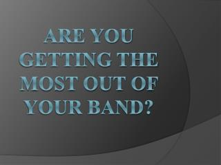 Are You Getting The Most Out Of Your Band?