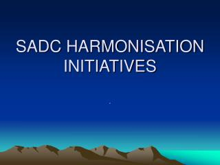 SADC HARMONISATION  INITIATIVES