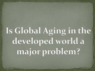Is Global Aging in the developed world a major problem