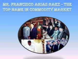 Mr. Francisco Arias Baez - The Top Name in Commodity Market