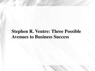 Stephen R. Ventre: Three Possible Avenues to Business Success