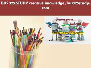 BUS 325 STUDY creative knowledge /bus325study.com