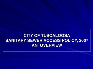 CITY OF TUSCALOOSA SANITARY SEWER ACCESS POLICY, 2007 AN  OVERVIEW