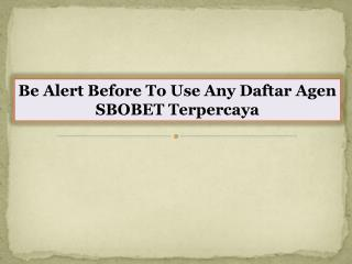 Be Alert Before To Use Any Daftar Agen SBOBET Terpercaya