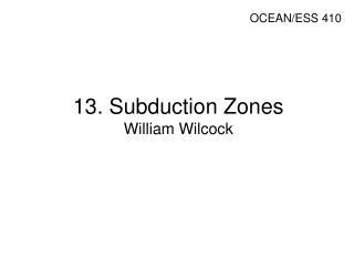 13. Subduction Zones William Wilcock