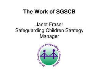The Work of SGSCB  Janet Fraser  Safeguarding Children Strategy Manager