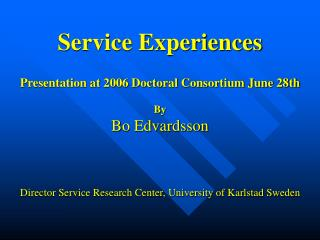 Service Experiences  Presentation at 2006 Doctoral Consortium June 28th  By Bo Edvardsson   Director Service Research Ce
