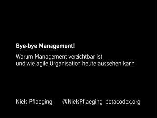 Bye-bye Management! Warum Management verzichtbar ist und wie agile Organisation heute aussehen kann