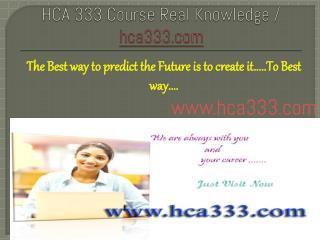 HCA 333 Course Real Knowledge / hca333.com