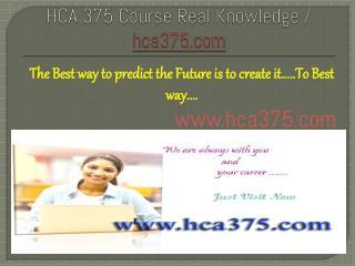 HCA 375 Course Real Knowledge / hca375.com