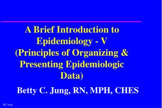 A Brief Introduction to Epidemiology - V  Principles of Organizing  Presenting Epidemiologic Data