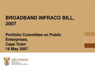BROADBAND INFRACO BILL, 2007  Portfolio Committee on Public Enterprises,  Cape Town 16 May 2007