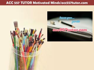 ACC 557 TUTOR Motivated Minds/acc557tutor.com
