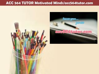 ACC 564 TUTOR Motivated Minds/acc564tutor.com