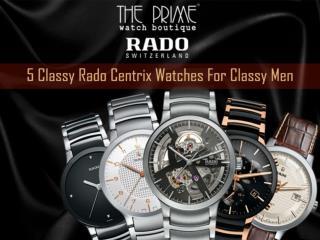 5 Classy Rado Centrix Watches For Classy Men