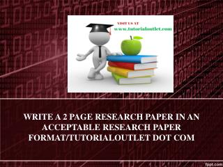 WRITE A 2 PAGE RESEARCH PAPER IN AN ACCEPTABLE RESEARCH PAPER FORMAT/TUTORIALOUTLET DOT COM