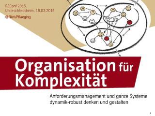 Organisation für Komplexität: Anforderungsmanagement und ganze Systeme... Keynote bei der REConf 2015 (Unterschleissheim