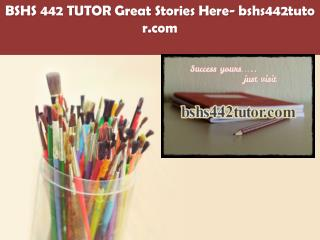 BSHS 442 TUTOR Great Stories Here/bshs442tutor.com