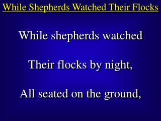 While shepherds watched Their flocks by night, All seated on the ground,