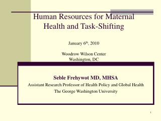 Human Resources for Maternal Health and Task-Shifting  January 6th, 2010  Woodrow Wilson Center Washington, DC