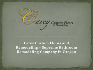 Carey Custom Floors and Remodeling - Supreme bathroom remodeling company in Oregon