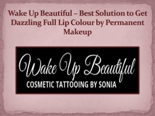 Wake Up Beautiful – Best Solution to Get Dazzling Full Lip Colour by Permanent Makeup