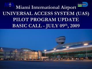 Miami International Airport UNIVERSAL ACCESS SYSTEM UAS PILOT PROGRAM UPDATE  BASIC CALL - JULY 09th, 2009
