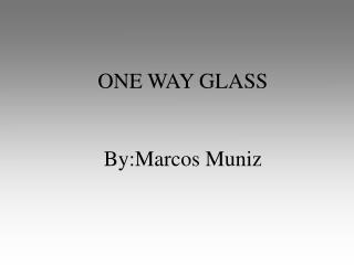 ONE WAY GLASS   By:Marcos Muniz