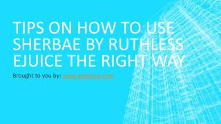 Tips On How To Use Sherbae by Ruthless Ejuice The Right Way