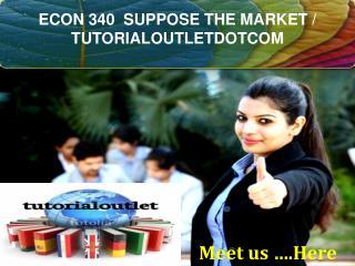 ECON 340  SUPPOSE THE MARKET / TUTORIALOUTLETDOTCOM