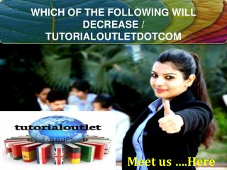 WHICH OF THE FOLLOWING WILL DECREASE / TUTORIALOUTLETDOTCOM