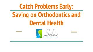 Saving on Orthodontics and Dental Health: Catch Problems Early  - Solas Orthodontics