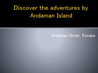 Discover the adventures of Andaman and refreshing yourself with Andaman great Escapes