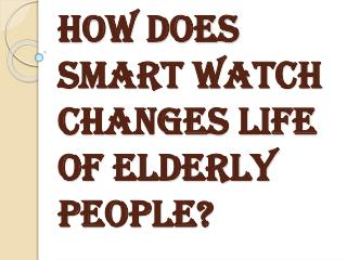 Benefits of Smart Watch to Change the Life of Elderly People