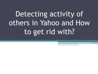 Detecting activity of others in Yahoo and How to get rid with?