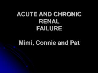 ACUTE AND CHRONIC RENAL  FAILURE  Mimi, Connie and Pat