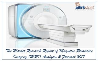 Global Market Analysis and forecast reports of Magnetic Resonance Imaging (MRI) 2017: Aarkstore