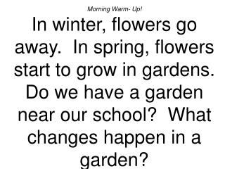 Morning Warm- Up In winter, flowers go away.  In spring, flowers start to grow in gardens.  Do we have a garden near our
