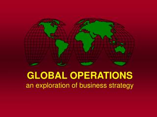 GLOBAL OPERATIONS an exploration of business strategy