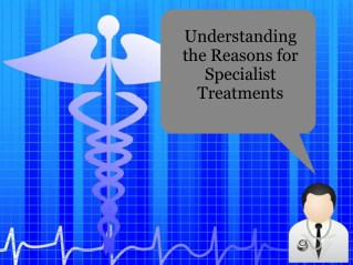 Understanding the Reasons for Specialist Treatments
