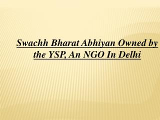 Swachh Bharat Abhiyan Owned by the YSP, An NGO In Delhi