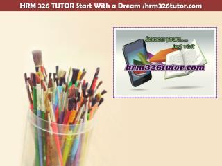 HRM 326 TUTOR Start With a Dream /hrm326tutor.com