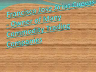 Francisco Jose Arias Cuevas - Owner of Many Commodity Trading Companies