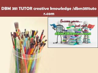 DBM 381 TUTOR creative knowledge /dbm381tutor.com