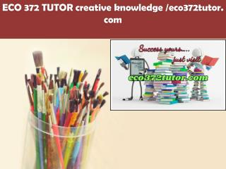 ECO 372 TUTOR creative knowledge /eco372tutor.com