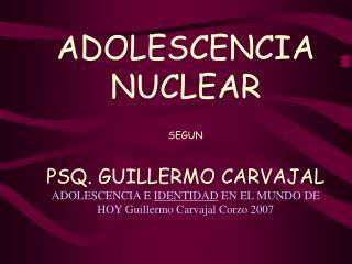 ADOLESCENCIA NUCLEAR  SEGUN    PSQ. GUILLERMO CARVAJAL ADOLESCENCIA E IDENTIDAD EN EL MUNDO DE HOY Guillermo Carvajal Co