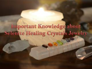 Important Knowledge about Selenite Healing Crystals Jewelry