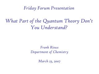 Friday Forum Presentation  What Part of the Quantum Theory Don t You Understand
