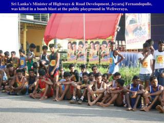 Sri Lankas Minister of Highways  Road Development, Jeyaraj Fernandopulle, was killed in a bomb blast at the public playg