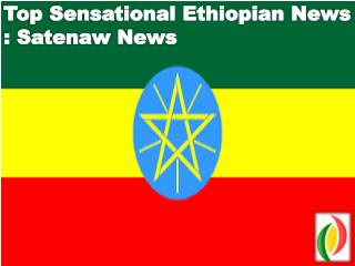 Top Sensational Ethiopian News : Satenaw News